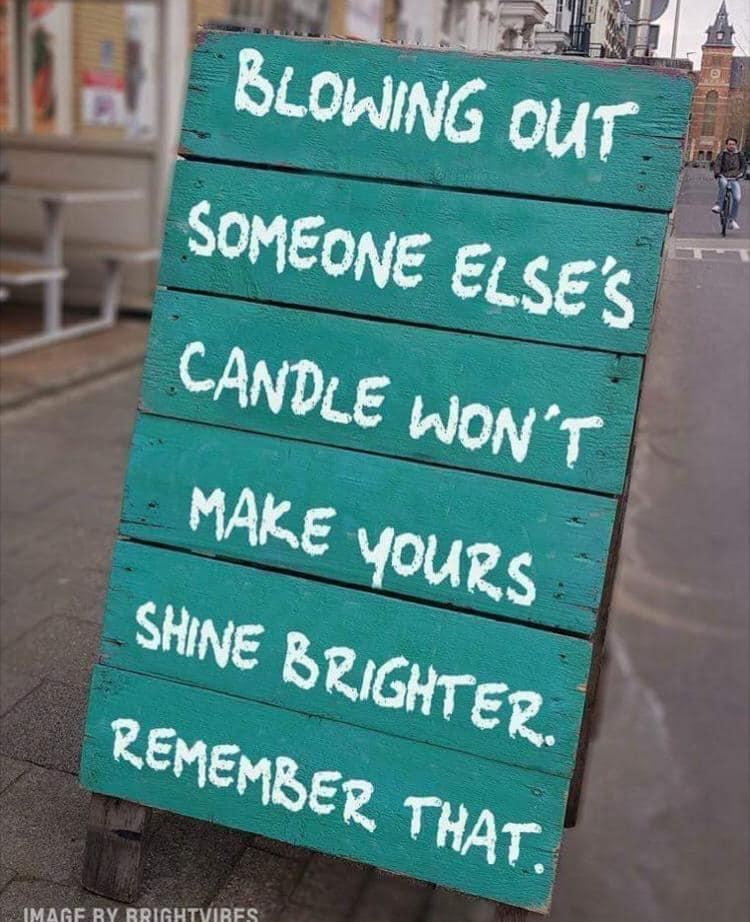 """Blowing out someone else's candle won't make yours shine brighter. Remember that."""